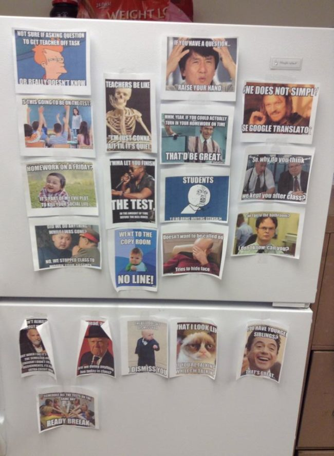 In the teacher's lounge, they make memes. I'd always wanted to know what happens in there.