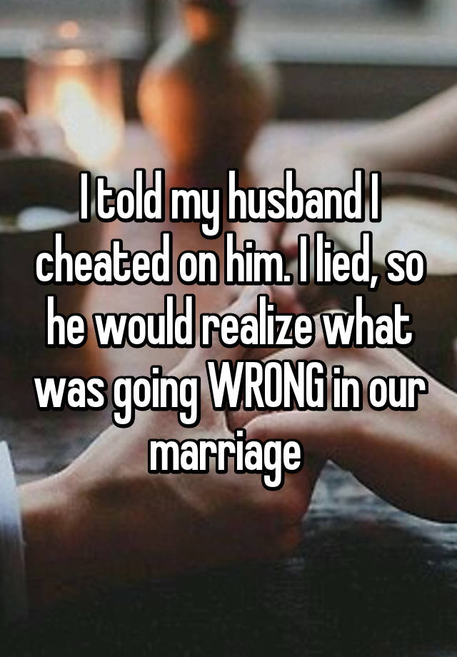 I told my husband I cheated on him. I lied, so he would realize what was going WRONG in our marriage