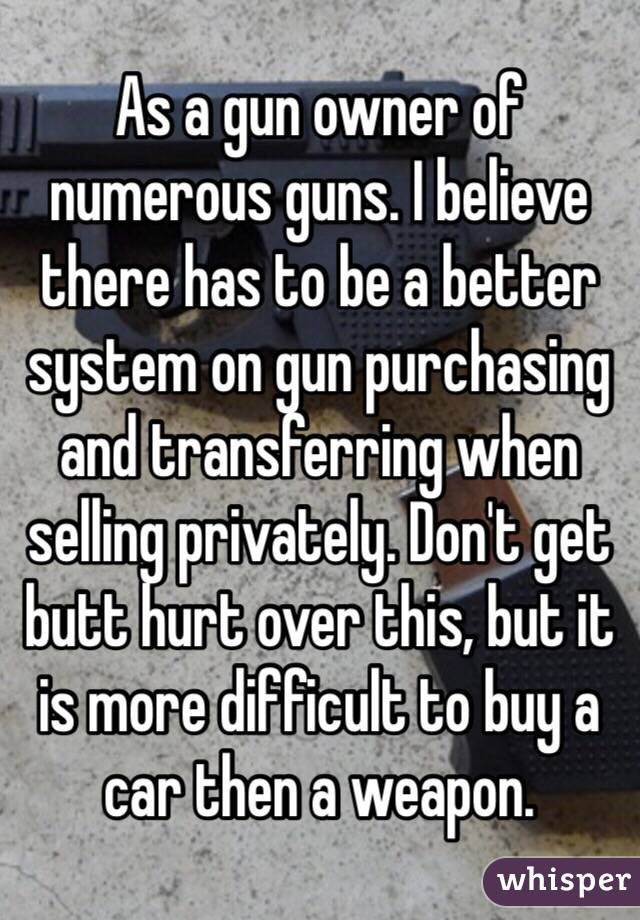 As a gun owner of numerous guns. I believe there has to be a better system  on gun purchasing and transferring when selling privately. Don
