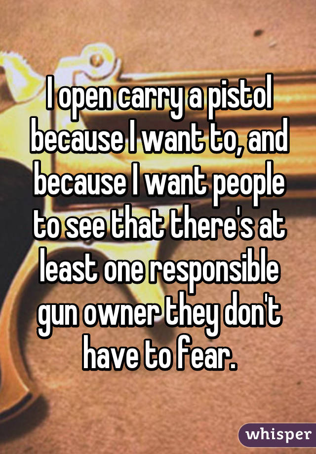 I open carry a pistol because I want to, and because I want people to see  that there