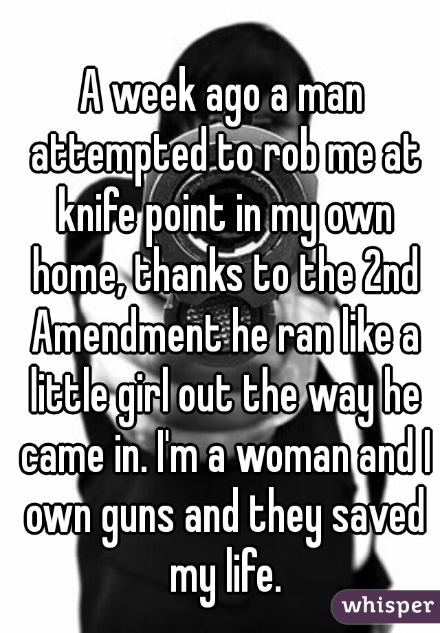 A week ago a man attempted to rob me at knife point in my own home, thanks  to the 2nd Amendment he ran like a little girl out the way he came in. I